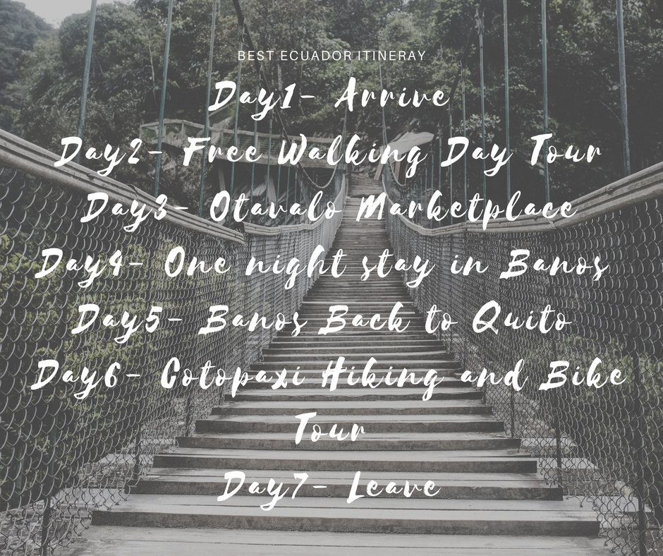 Day1- ArriveDay2- Free Walking Day TourDay3- Otavalo MarketplaceDay4- One night stay in Banos Day5- Banos Back to Quito Day6- Cotopaxi Hiking and Bike TourDay7- Leave